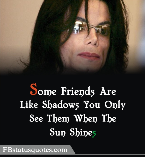 Michael Jackson Quotes » Some Friends Are Like Shadows