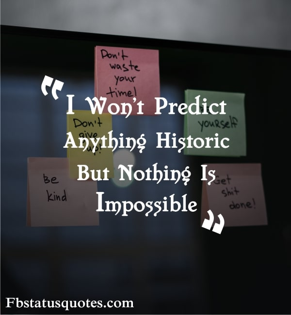 I Won't Predict Anything Historic. But Nothing Is Impossible
