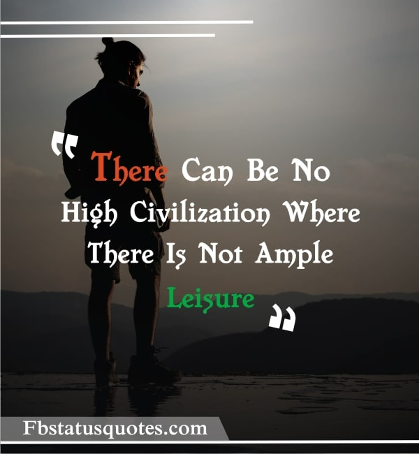 There Can Be No High Civilization Where There Is Not Ample Leisure