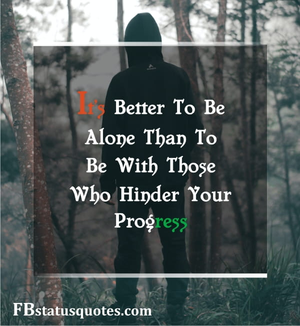 It's Better To Be Alone Than To Be With Those Who Hinder Your Progress